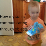 How my son is communicating through objects