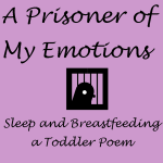 A Prisoner of My Emotions (Sleep & Breastfeeding a Toddler Poem)