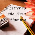 A Letter to the Tired Mommy