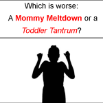 Which is worse: A Mommy Meltdown or a Toddler Tantrum?